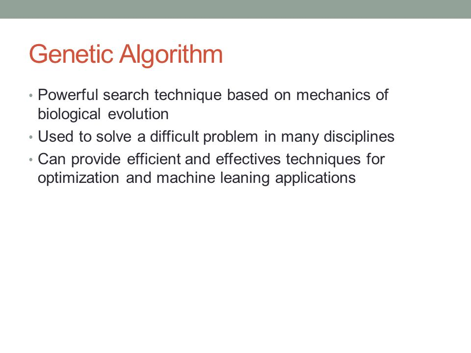 Genetic Algorithm Powerful search technique based on mechanics of biological evolution. Used to solve a difficult problem in many disciplines.