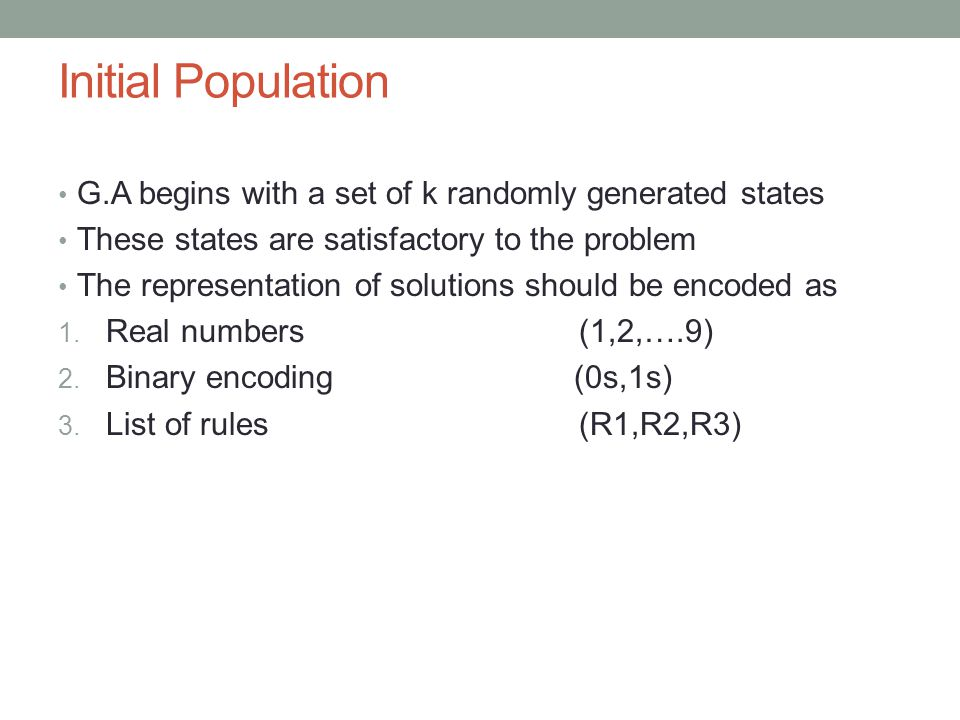 Initial Population G.A begins with a set of k randomly generated states. These states are satisfactory to the problem.