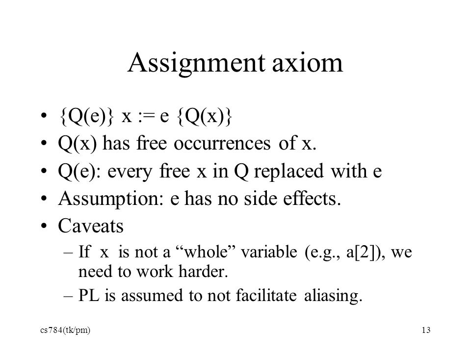 Assignment axiom {Q(e)} x := e {Q(x)} Q(x) has free occurrences of x.