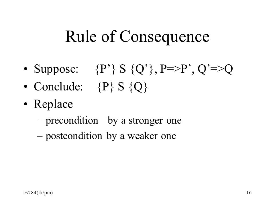 Rule of Consequence Suppose: {P'} S {Q'}, P=>P', Q'=>Q