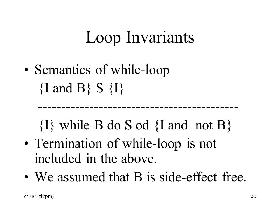 Loop Invariants Semantics of while-loop {I and B} S {I}