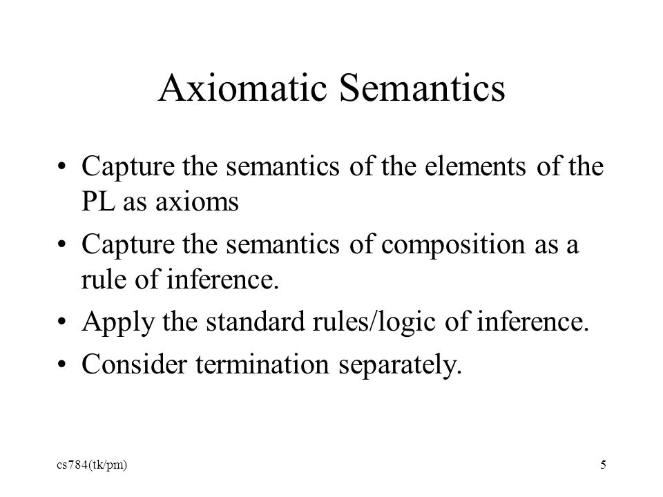 Axiomatic Semantics Capture the semantics of the elements of the PL as axioms. Capture the semantics of composition as a rule of inference.