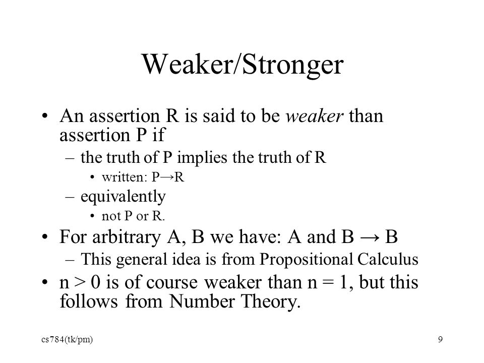 Weaker/Stronger An assertion R is said to be weaker than assertion P if. the truth of P implies the truth of R.