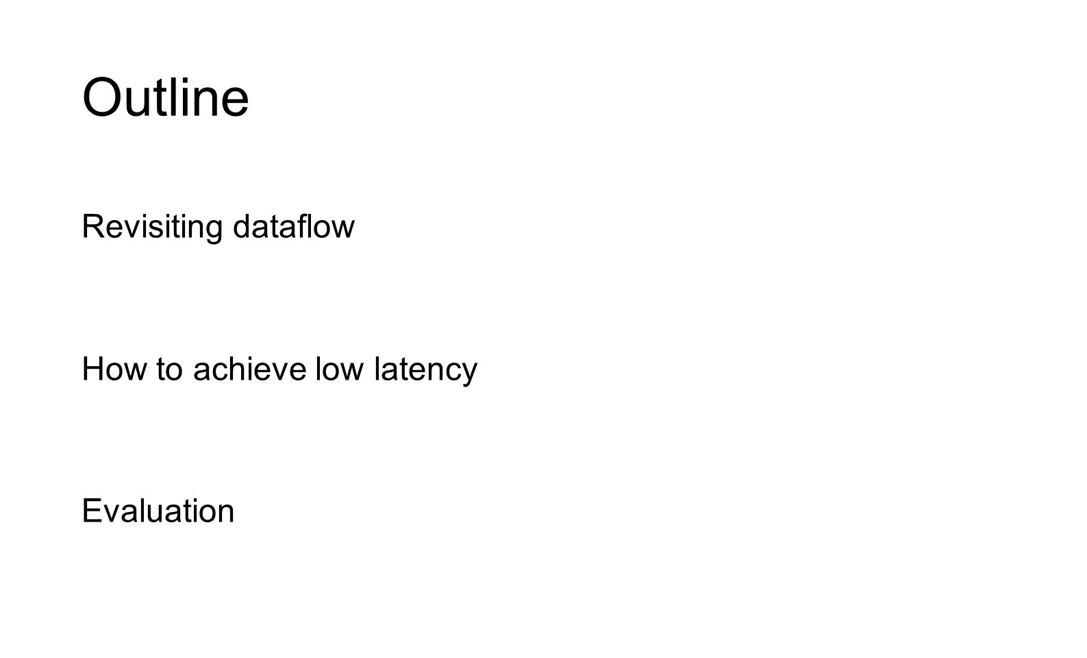 Outline Revisiting dataflow How to achieve low latency Evaluation