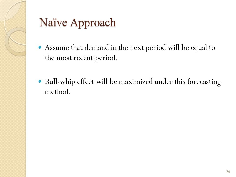 Naïve Approach Assume that demand in the next period will be equal to the most recent period.