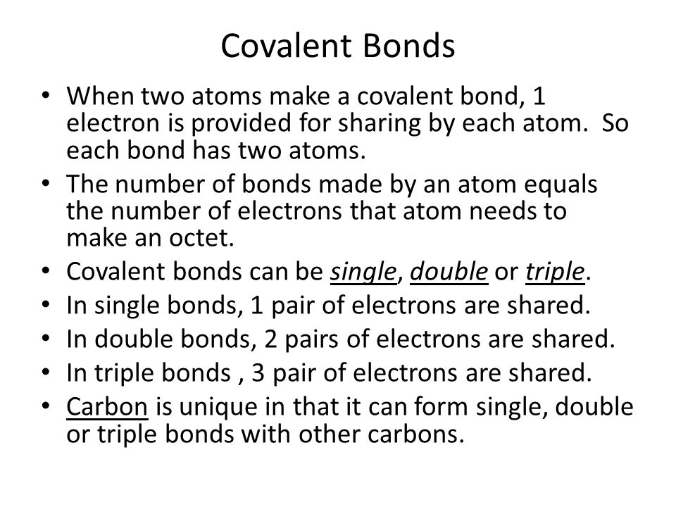 Covalent Bonds When two atoms make a covalent bond, 1 electron is provided for sharing by each atom. So each bond has two atoms.