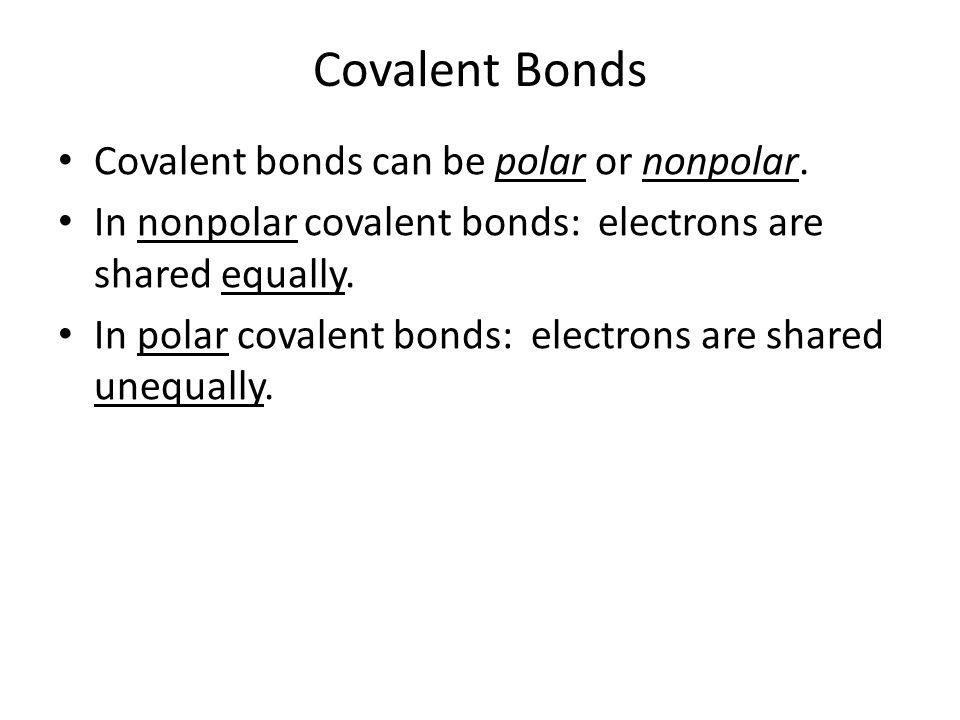 Covalent Bonds Covalent bonds can be polar or nonpolar.