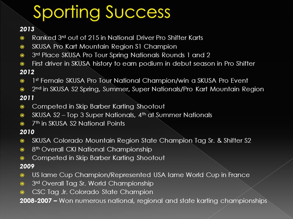 Sporting Success 2013. Ranked 3rd out of 215 in National Driver Pro Shifter Karts. SKUSA Pro Kart Mountain Region S1 Champion.