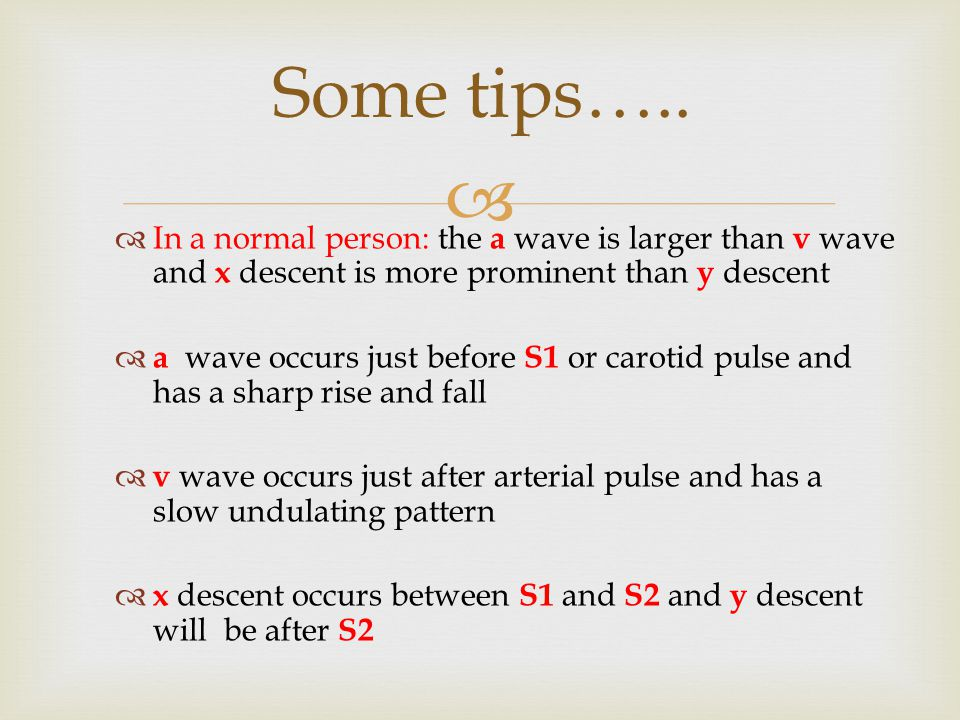 Some tips….. In a normal person: the a wave is larger than v wave and x descent is more prominent than y descent.
