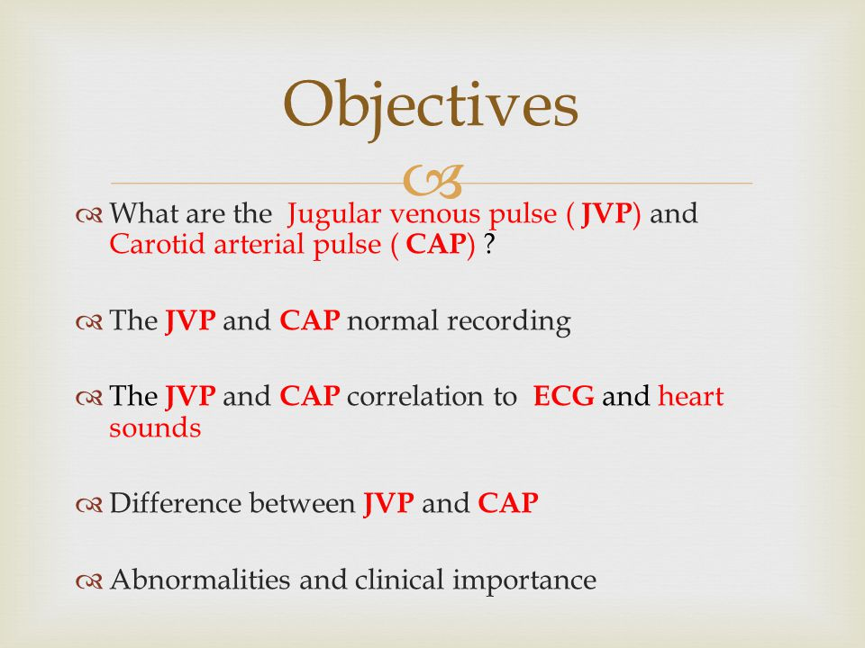 Objectives What are the Jugular venous pulse ( JVP) and Carotid arterial pulse ( CAP) The JVP and CAP normal recording.