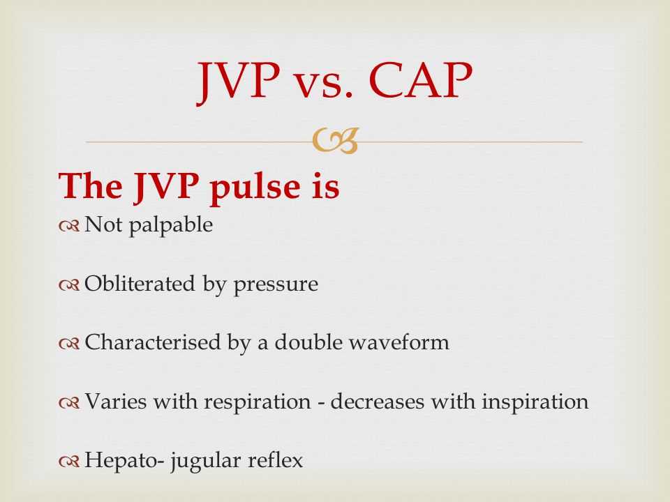 JVP vs. CAP The JVP pulse is Not palpable Obliterated by pressure