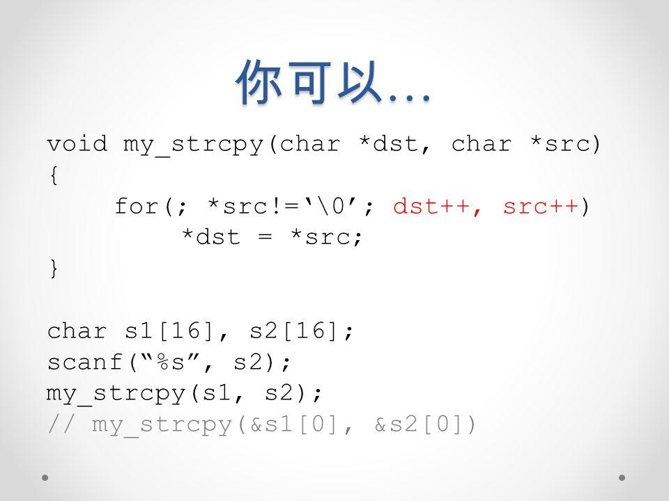 你可以… void my_strcpy(char *dst, char *src) {