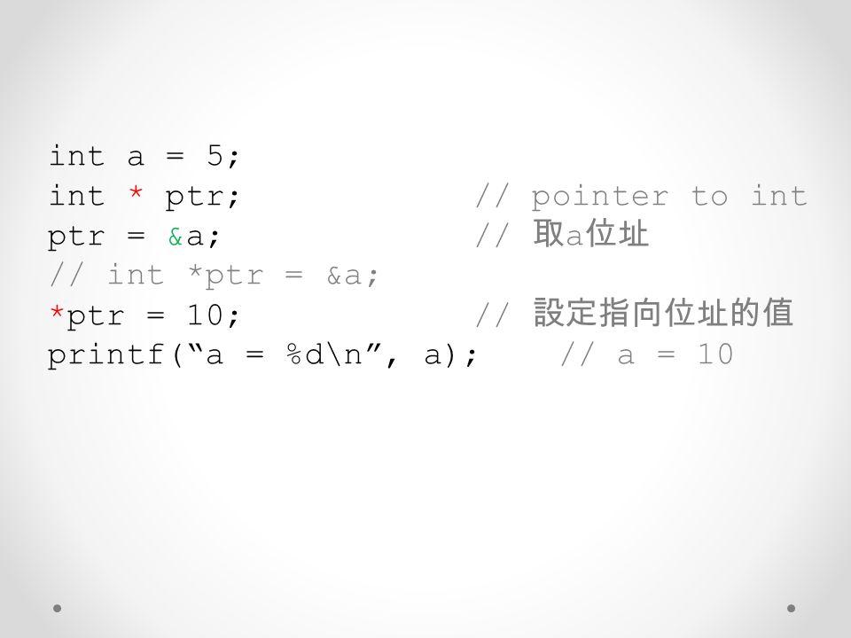 int a = 5; int * ptr; // pointer to int. ptr = &a; // 取a位址. // int *ptr = &a; *ptr = 10; // 設定指向位址的值.