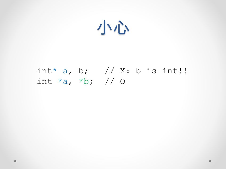 小心 int* a, b; // X: b is int!! int *a, *b; // O