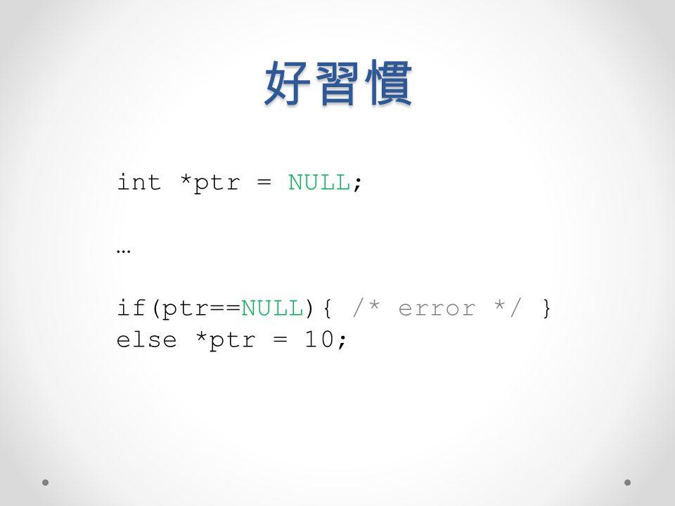 好習慣 int *ptr = NULL; … if(ptr==NULL){ /* error */ } else *ptr = 10;