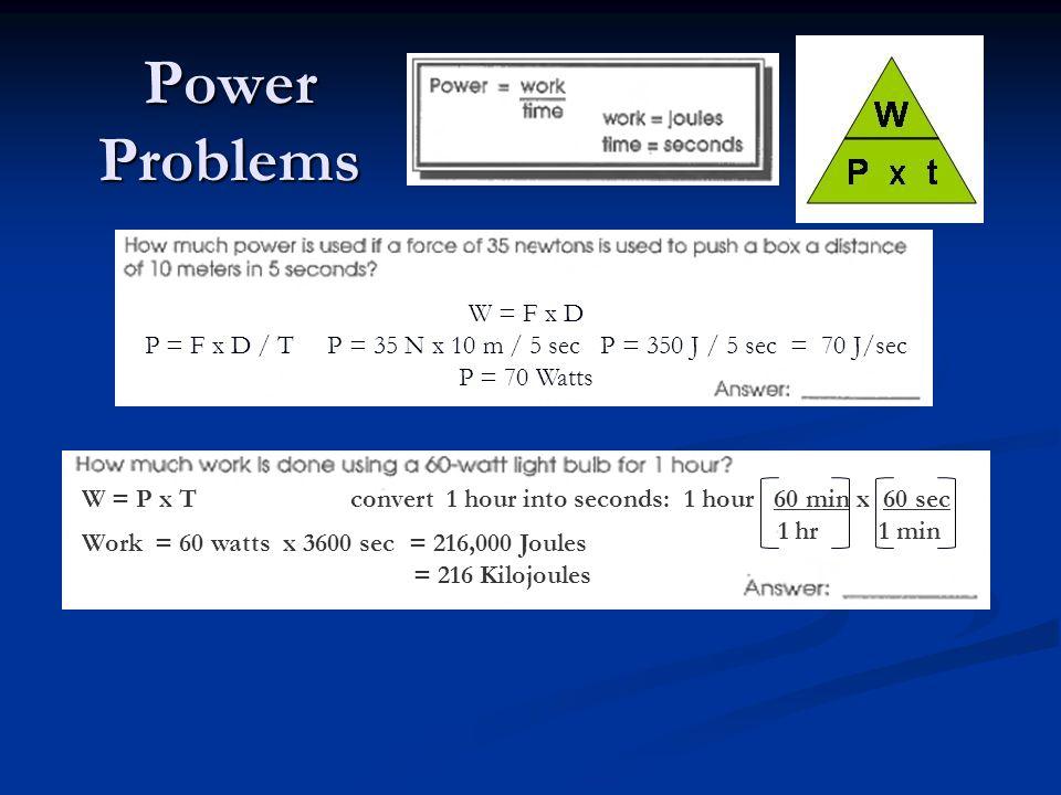 Power Problems W = F x D. P = F x D / T P = 35 N x 10 m / 5 sec P = 350 J / 5 sec = 70 J/sec P = 70 Watts.