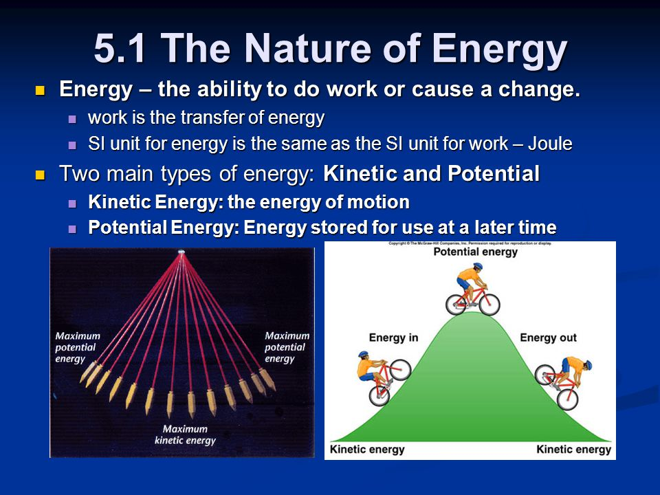 5.1 The Nature of Energy Energy – the ability to do work or cause a change. work is the transfer of energy.