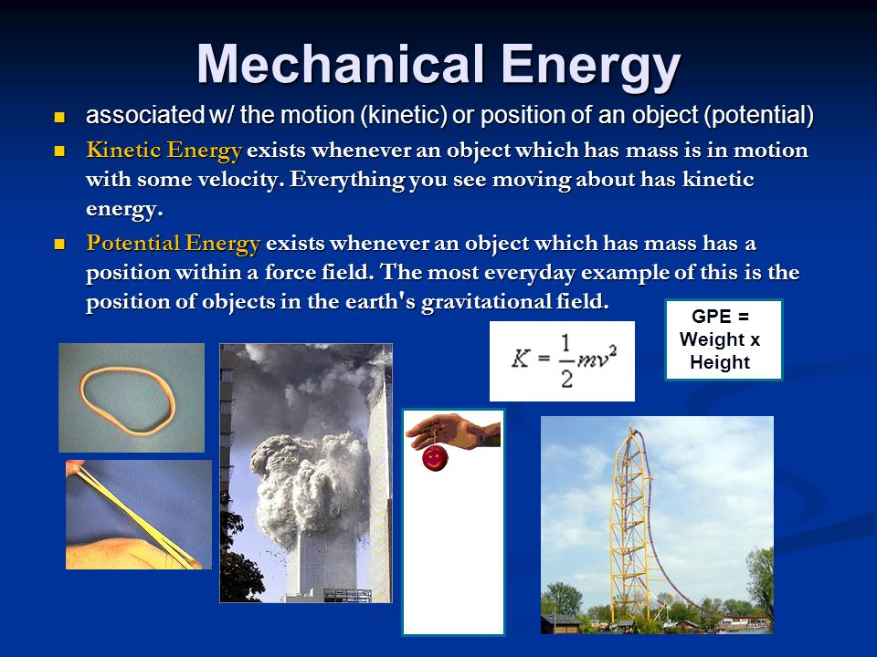 Mechanical Energy associated w/ the motion (kinetic) or position of an object (potential)