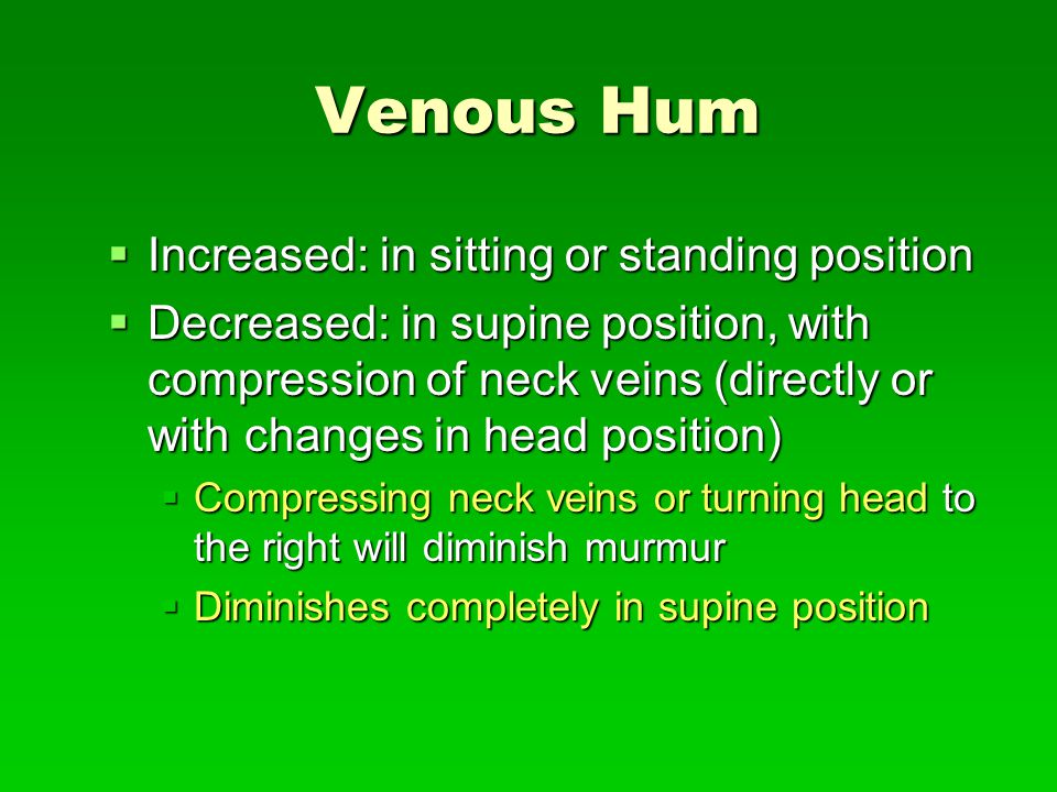 Venous Hum Increased: in sitting or standing position