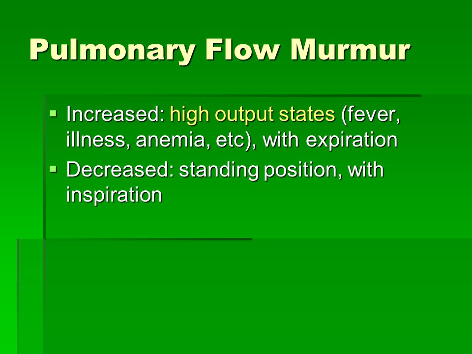 Pulmonary Flow Murmur Increased: high output states (fever, illness, anemia, etc), with expiration.