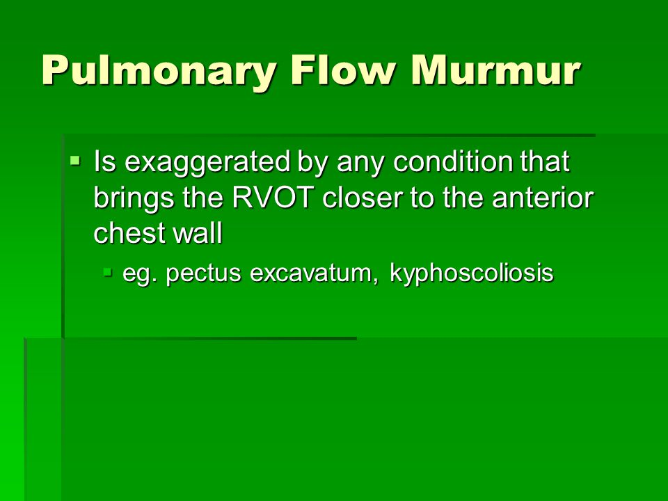 Pulmonary Flow Murmur Is exaggerated by any condition that brings the RVOT closer to the anterior chest wall.