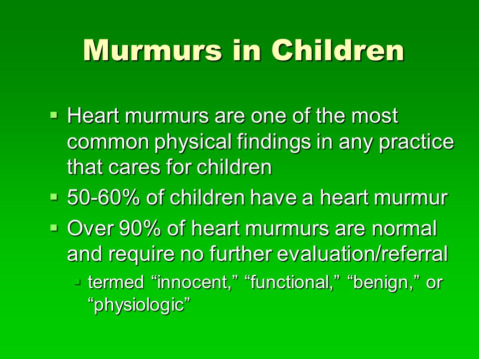 Murmurs in Children Heart murmurs are one of the most common physical findings in any practice that cares for children.