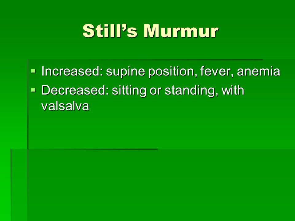 Still's Murmur Increased: supine position, fever, anemia