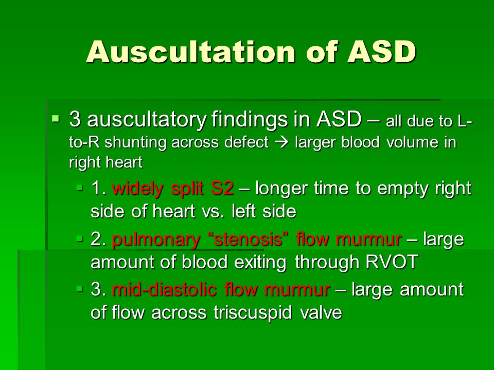 Auscultation of ASD 3 auscultatory findings in ASD – all due to L-to-R shunting across defect  larger blood volume in right heart.