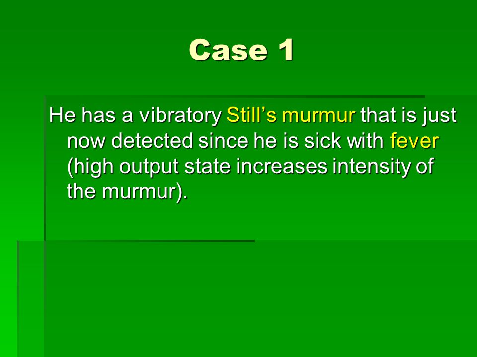 Case 1 He has a vibratory Still's murmur that is just now detected since he is sick with fever (high output state increases intensity of the murmur).