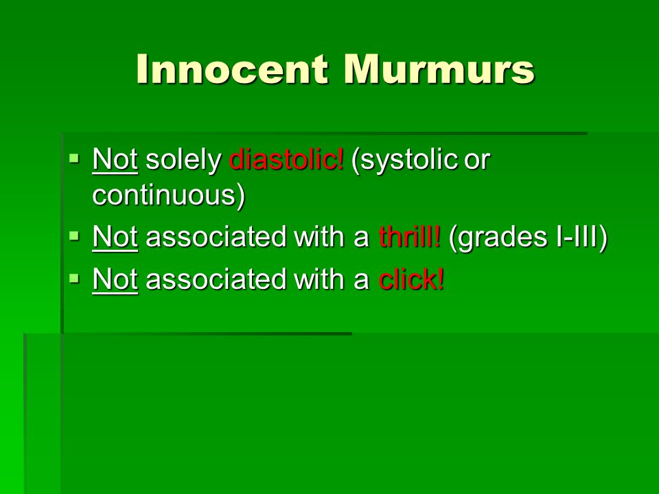 Innocent Murmurs Not solely diastolic! (systolic or continuous)