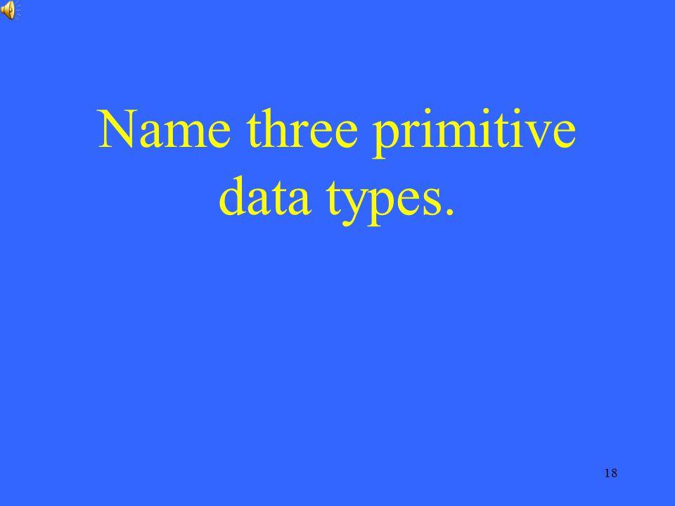 Name three primitive data types.