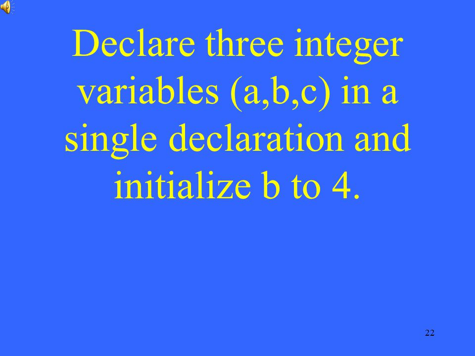 Declare three integer variables (a,b,c) in a single declaration and initialize b to 4.