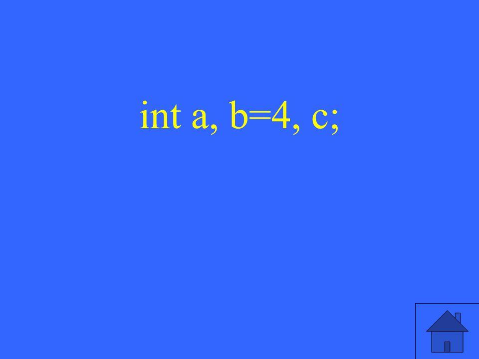 int a, b=4, c;