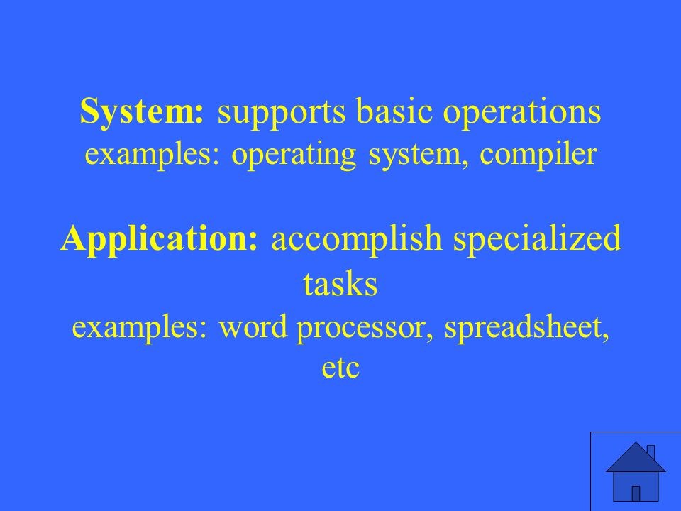 System: supports basic operations examples: operating system, compiler Application: accomplish specialized tasks examples: word processor, spreadsheet, etc
