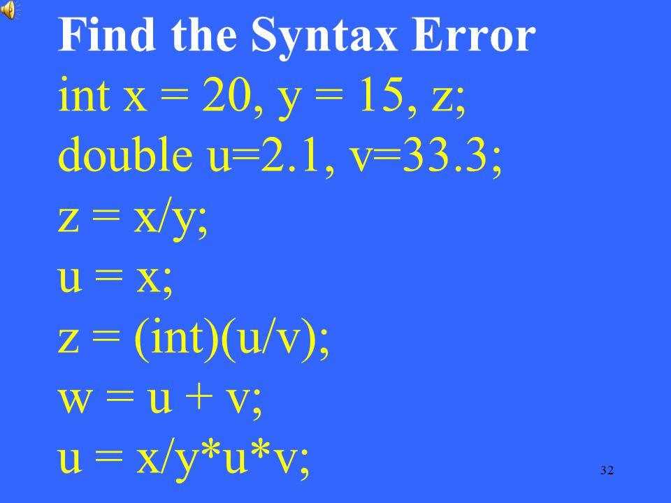 Find the Syntax Error int x = 20, y = 15, z; double u=2. 1, v=33