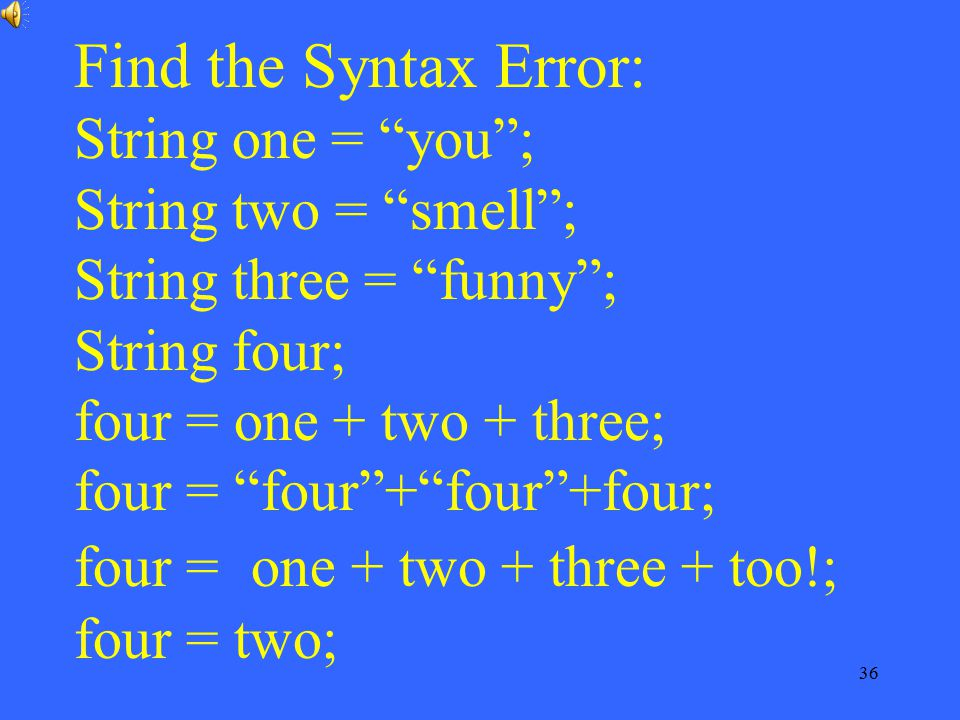 Find the Syntax Error: String one = you ; String two = smell ; String three = funny ; String four; four = one + two + three; four = four + four +four; four = one + two + three + too!; four = two;