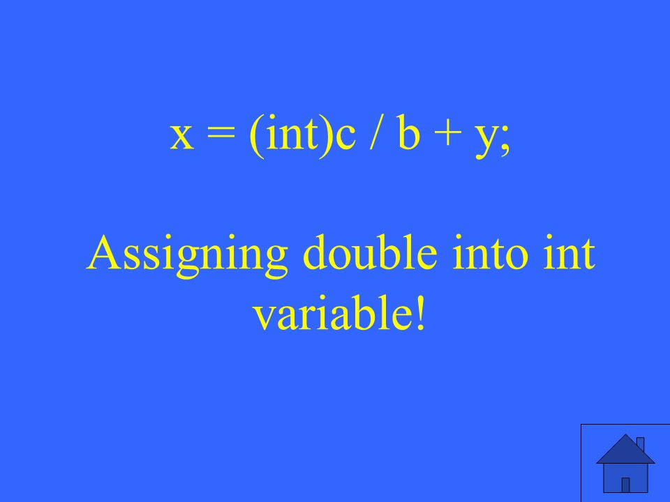 x = (int)c / b + y; Assigning double into int variable!