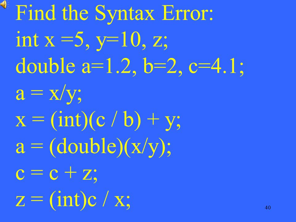 Find the Syntax Error: int x =5, y=10, z; double a=1. 2, b=2, c=4