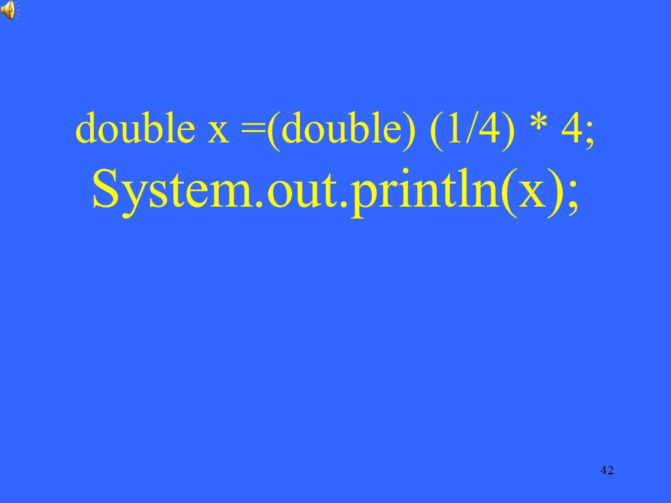 double x =(double) (1/4) * 4; System.out.println(x);