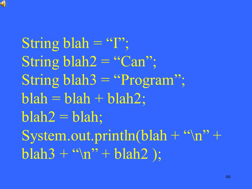 String blah = I ; String blah2 = Can ; String blah3 = Program ; blah = blah + blah2; blah2 = blah; System.out.println(blah + \n + blah3 + \n + blah2 );