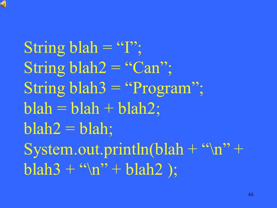 String blah = I ; String blah2 = Can ; String blah3 = Program ; blah = blah + blah2; blah2 = blah; System.out.println(blah + \n + blah3 + \n + blah2 );