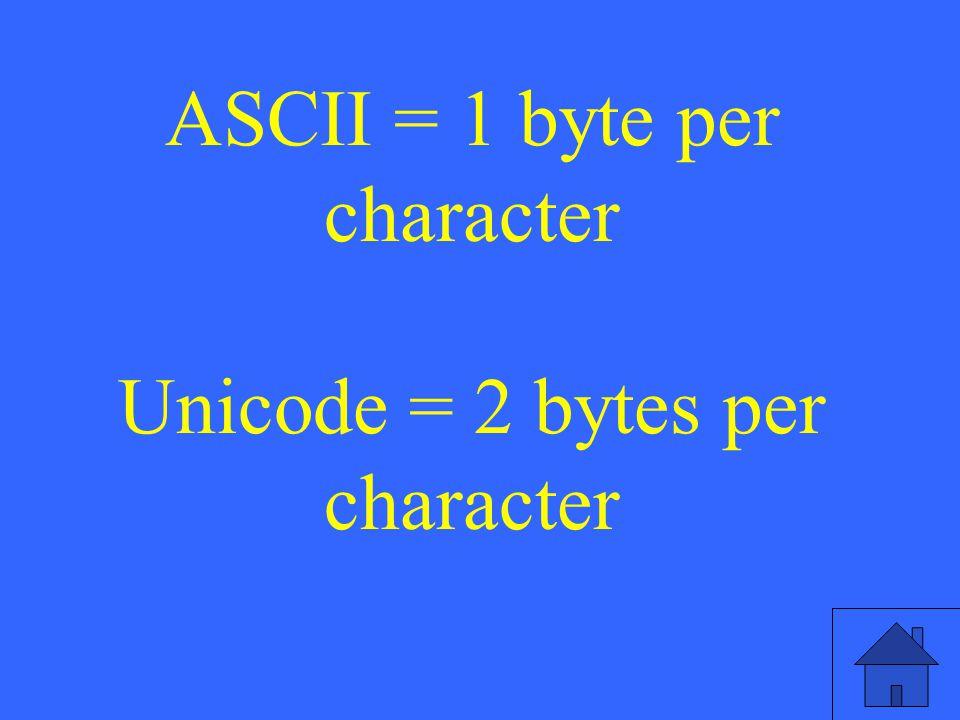 ASCII = 1 byte per character Unicode = 2 bytes per character