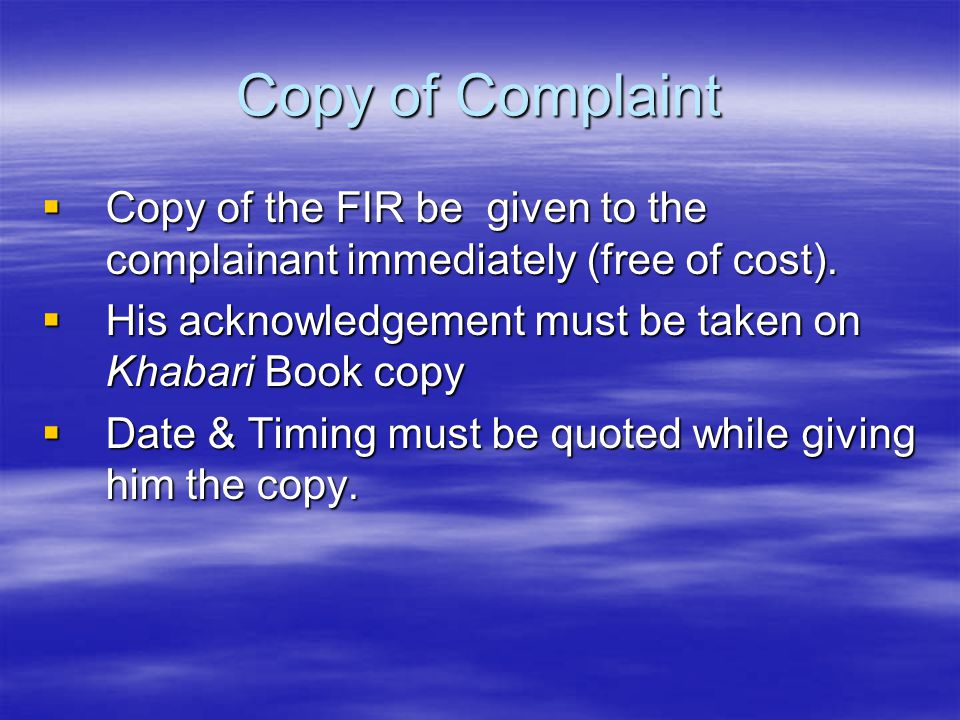 Copy of Complaint Copy of the FIR be given to the complainant immediately (free of cost). His acknowledgement must be taken on Khabari Book copy.