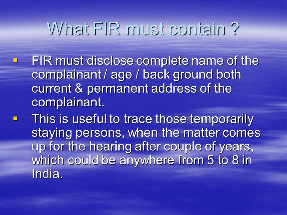 What FIR must contain FIR must disclose complete name of the complainant / age / back ground both current & permanent address of the complainant.