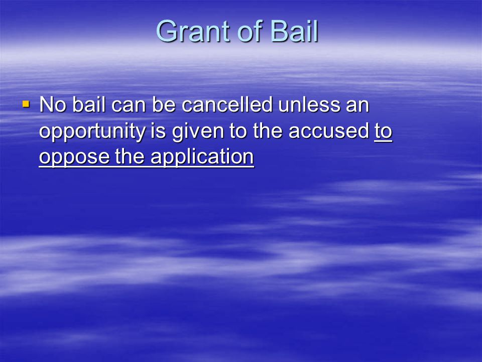 Grant of Bail No bail can be cancelled unless an opportunity is given to the accused to oppose the application.