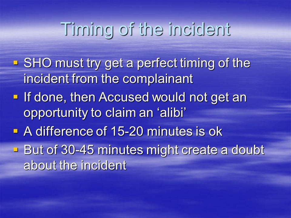 Timing of the incident SHO must try get a perfect timing of the incident from the complainant.
