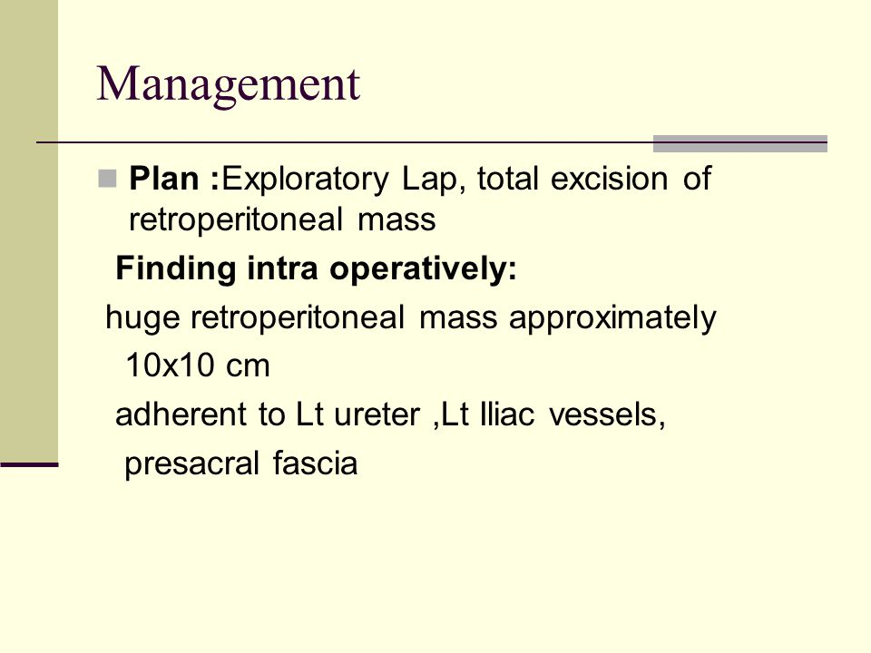 Management Plan :Exploratory Lap, total excision of retroperitoneal mass. Finding intra operatively: