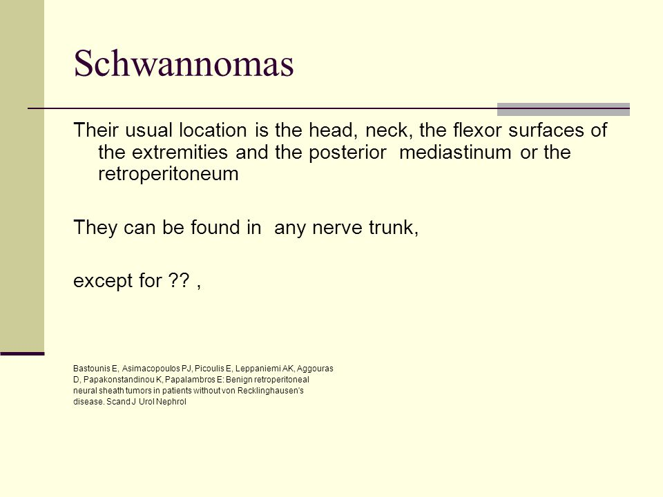 Schwannomas Their usual location is the head, neck, the flexor surfaces of the extremities and the posterior mediastinum or the retroperitoneum.
