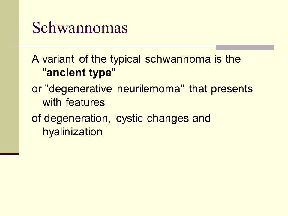 Schwannomas A variant of the typical schwannoma is the ancient type