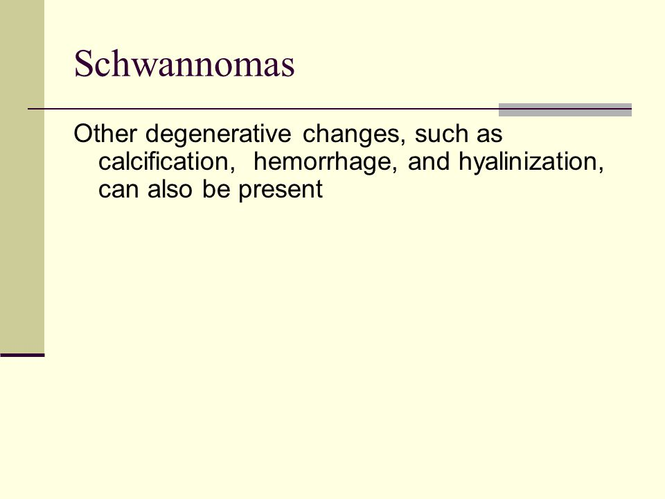 Schwannomas Other degenerative changes, such as calcification, hemorrhage, and hyalinization, can also be present.